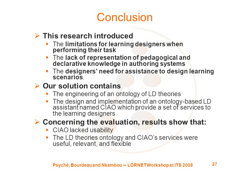 Psyché, Bourdeau and Nkambou – LORNET Workshop at ITS 2008 27 Conclusion  This research introduced  The limitations for learning designers when performing their task  The lack of representation of pedagogical and declarative knowledge in authoring systems  The designers' need for assistance to design learning scenarios.