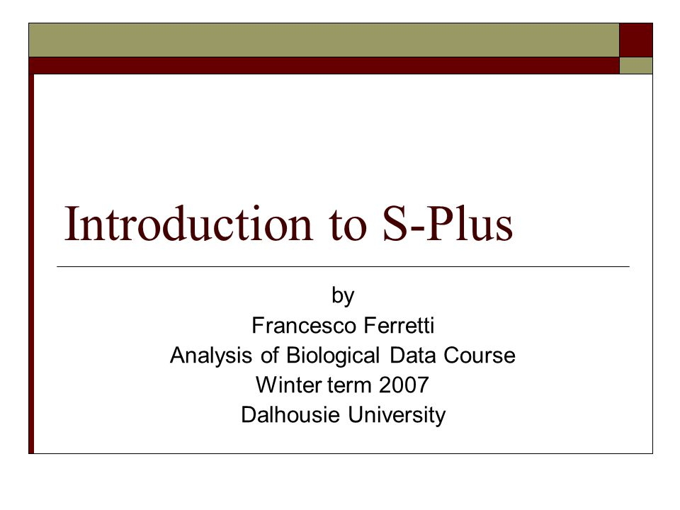 Introduction to S-Plus by Francesco Ferretti Analysis of Biological Data Course Winter term 2007 Dalhousie University