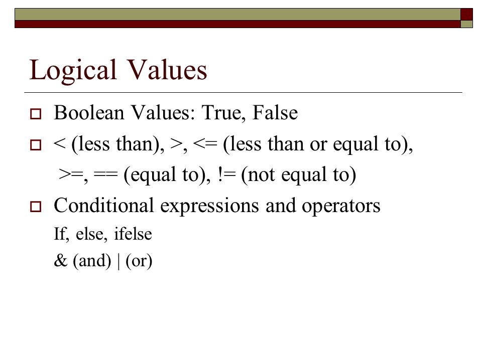 Logical Values  Boolean Values: True, False , <= (less than or equal to), >=, == (equal to), != (not equal to)  Conditional expressions and operators If, else, ifelse & (and) | (or)