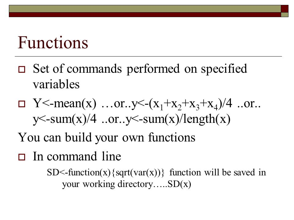 Functions  Set of commands performed on specified variables  Y<-mean(x) …or..y<-(x 1 +x 2 +x 3 +x 4 )/4..or..