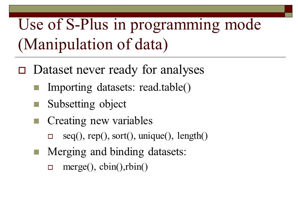 Use of S-Plus in programming mode (Manipulation of data)  Dataset never ready for analyses Importing datasets: read.table() Subsetting object Creating new variables  seq(), rep(), sort(), unique(), length() Merging and binding datasets:  merge(), cbin(),rbin()