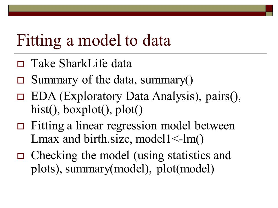 Fitting a model to data  Take SharkLife data  Summary of the data, summary()  EDA (Exploratory Data Analysis), pairs(), hist(), boxplot(), plot()  Fitting a linear regression model between Lmax and birth.size, model1<-lm()  Checking the model (using statistics and plots), summary(model), plot(model)