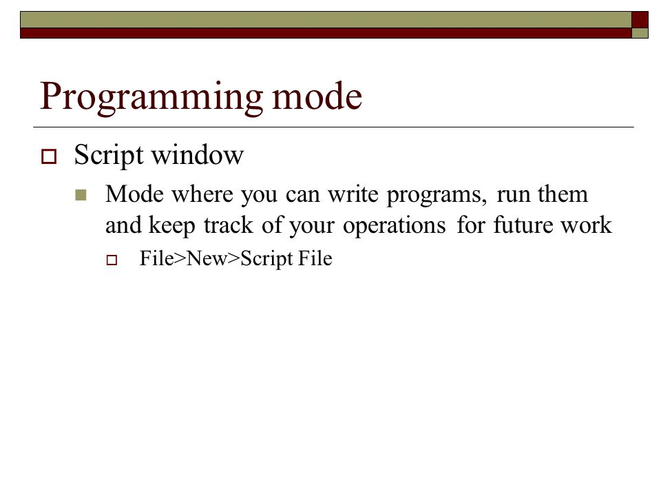 Programming mode  Script window Mode where you can write programs, run them and keep track of your operations for future work  File>New>Script File