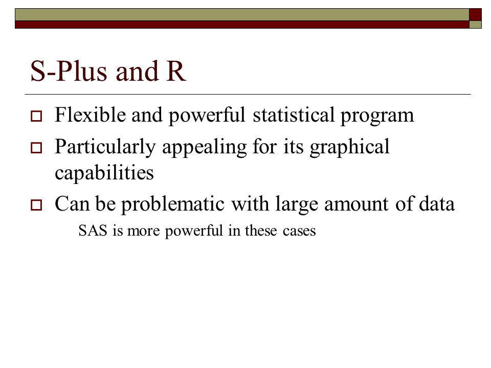 S-Plus and R  Flexible and powerful statistical program  Particularly appealing for its graphical capabilities  Can be problematic with large amount of data SAS is more powerful in these cases