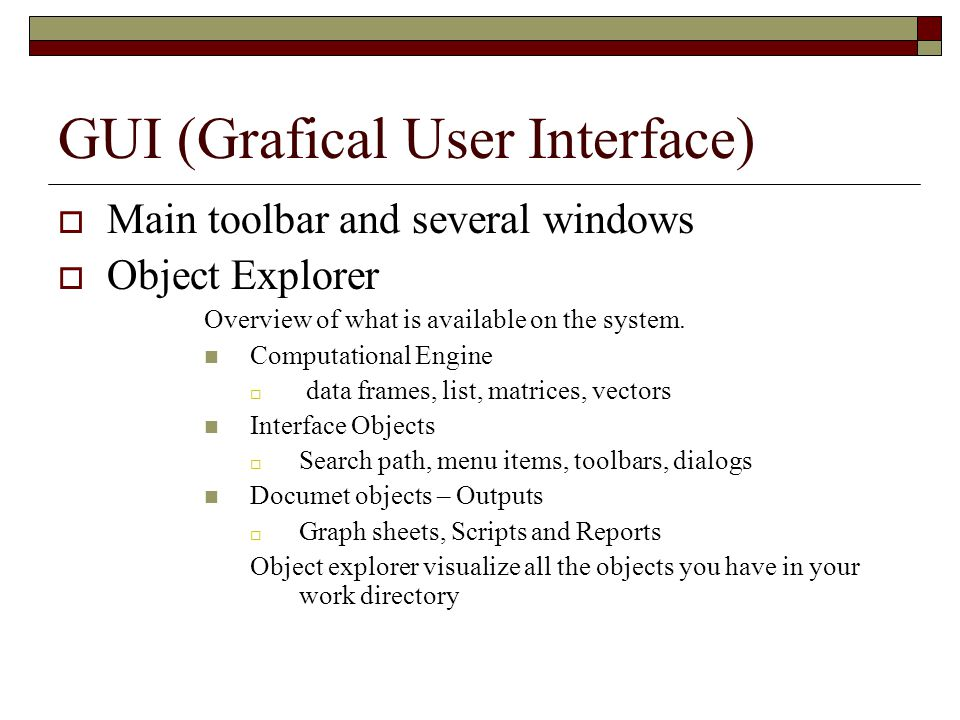 GUI (Grafical User Interface)  Main toolbar and several windows  Object Explorer Overview of what is available on the system.
