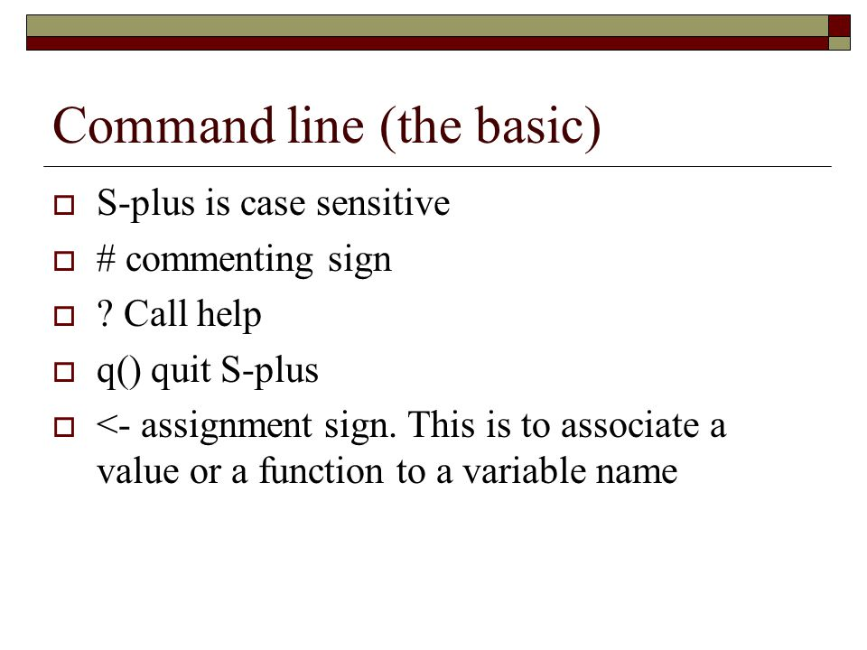 Command line (the basic)  S-plus is case sensitive  # commenting sign  .