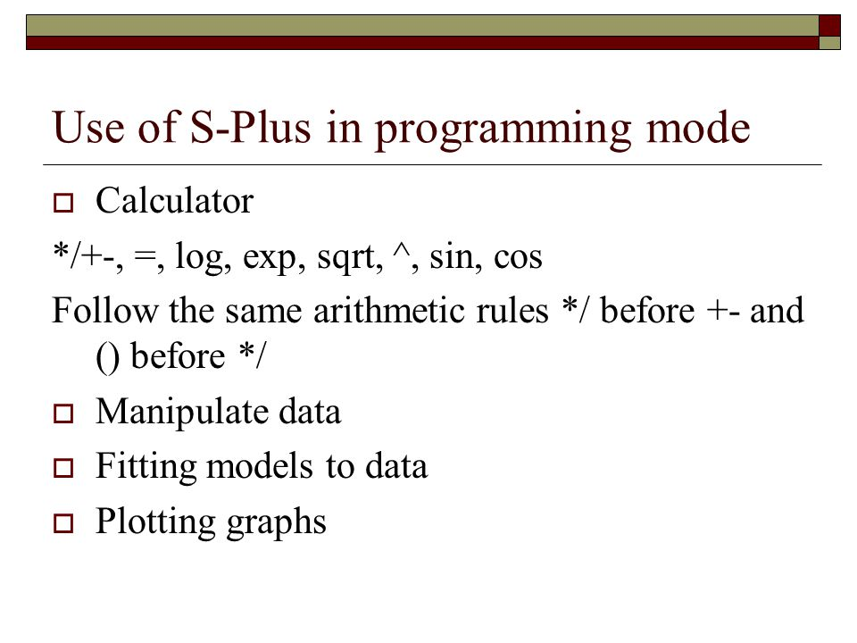 Use of S-Plus in programming mode  Calculator */+-, =, log, exp, sqrt, ^, sin, cos Follow the same arithmetic rules */ before +- and () before */  Manipulate data  Fitting models to data  Plotting graphs