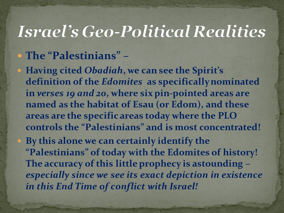 The Palestinians – Having cited Obadiah, we can see the Spirit's definition of the Edomites as specifically nominated in verses 19 and 20, where six pin-pointed areas are named as the habitat of Esau (or Edom), and these areas are the specific areas today where the PLO controls the Palestinians and is most concentrated.