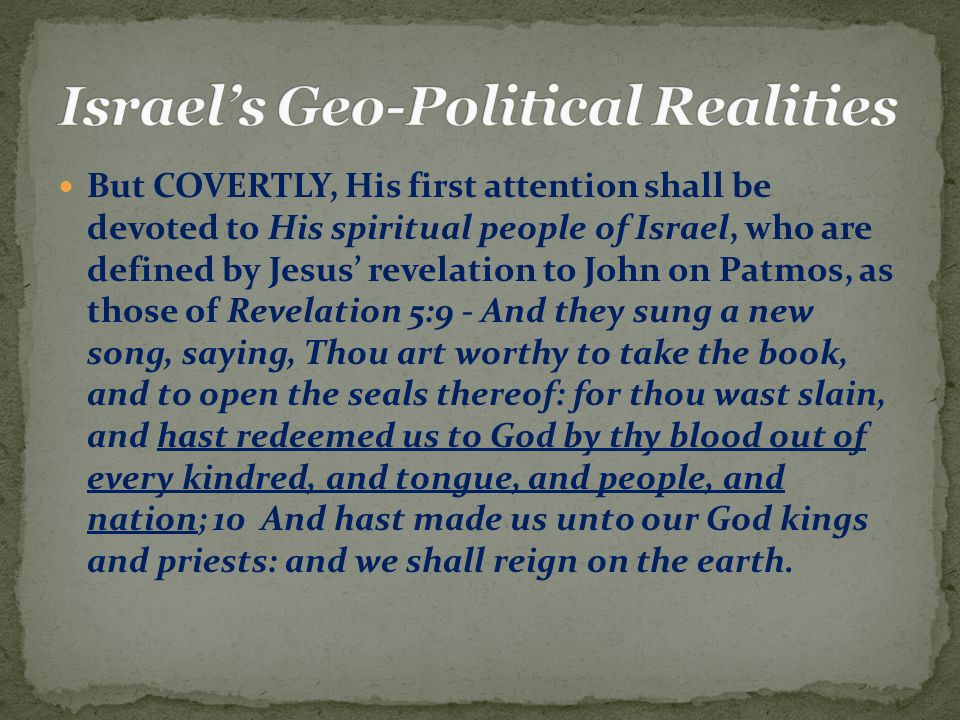 But COVERTLY, His first attention shall be devoted to His spiritual people of Israel, who are defined by Jesus' revelation to John on Patmos, as those of Revelation 5:9 - And they sung a new song, saying, Thou art worthy to take the book, and to open the seals thereof: for thou wast slain, and hast redeemed us to God by thy blood out of every kindred, and tongue, and people, and nation; 10 And hast made us unto our God kings and priests: and we shall reign on the earth.