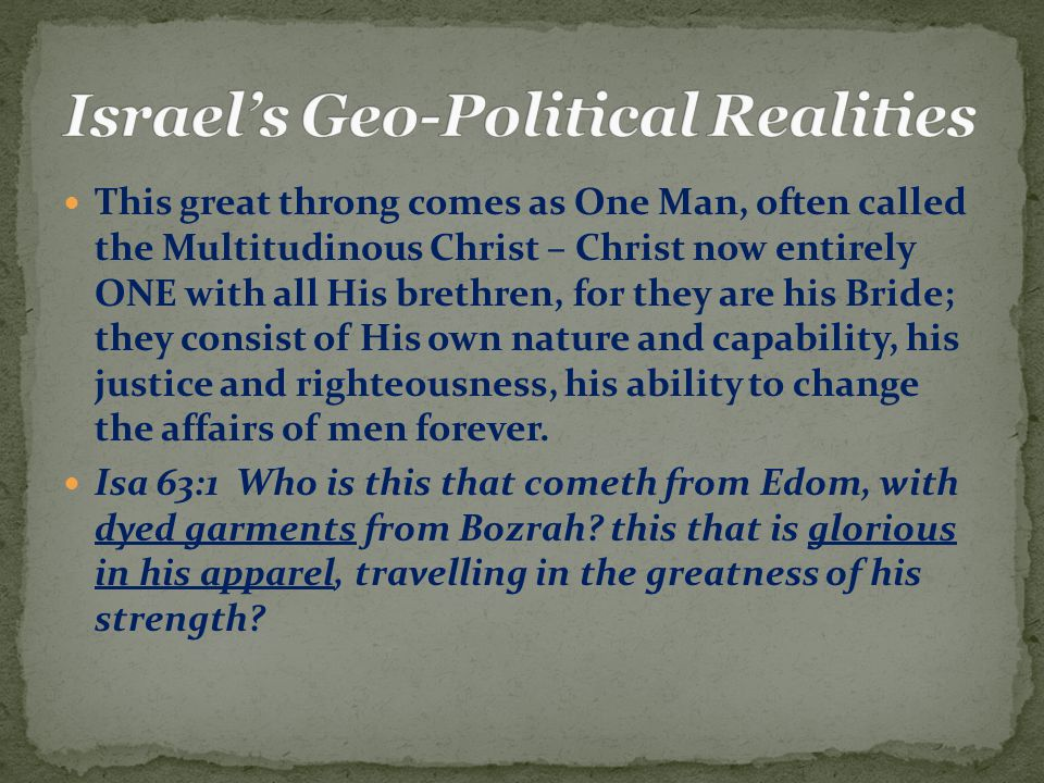 This great throng comes as One Man, often called the Multitudinous Christ – Christ now entirely ONE with all His brethren, for they are his Bride; they consist of His own nature and capability, his justice and righteousness, his ability to change the affairs of men forever.