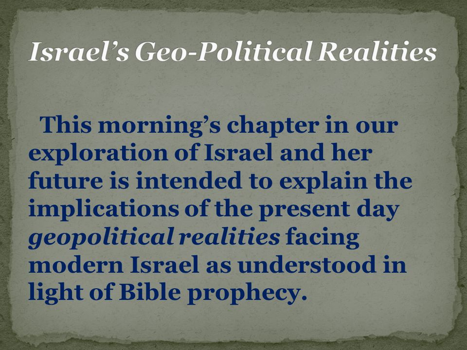 This morning's chapter in our exploration of Israel and her future is intended to explain the implications of the present day geopolitical realities facing modern Israel as understood in light of Bible prophecy.