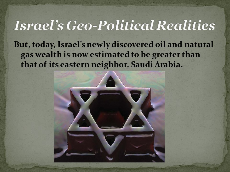But, today, Israel's newly discovered oil and natural gas wealth is now estimated to be greater than that of its eastern neighbor, Saudi Arabia.