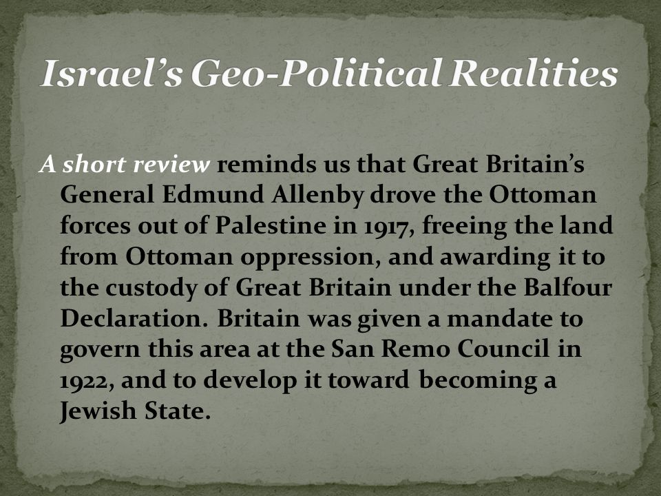 A short review reminds us that Great Britain's General Edmund Allenby drove the Ottoman forces out of Palestine in 1917, freeing the land from Ottoman oppression, and awarding it to the custody of Great Britain under the Balfour Declaration.