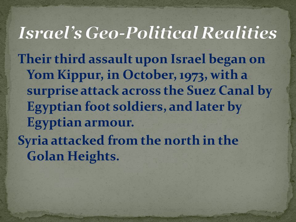 Their third assault upon Israel began on Yom Kippur, in October, 1973, with a surprise attack across the Suez Canal by Egyptian foot soldiers, and later by Egyptian armour.