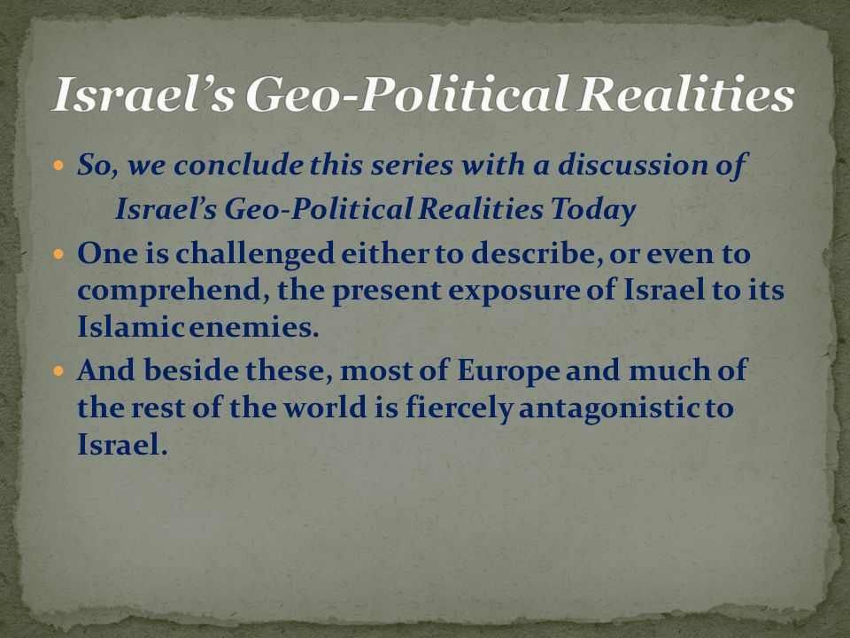 So, we conclude this series with a discussion of Israel's Geo-Political Realities Today One is challenged either to describe, or even to comprehend, the present exposure of Israel to its Islamic enemies.