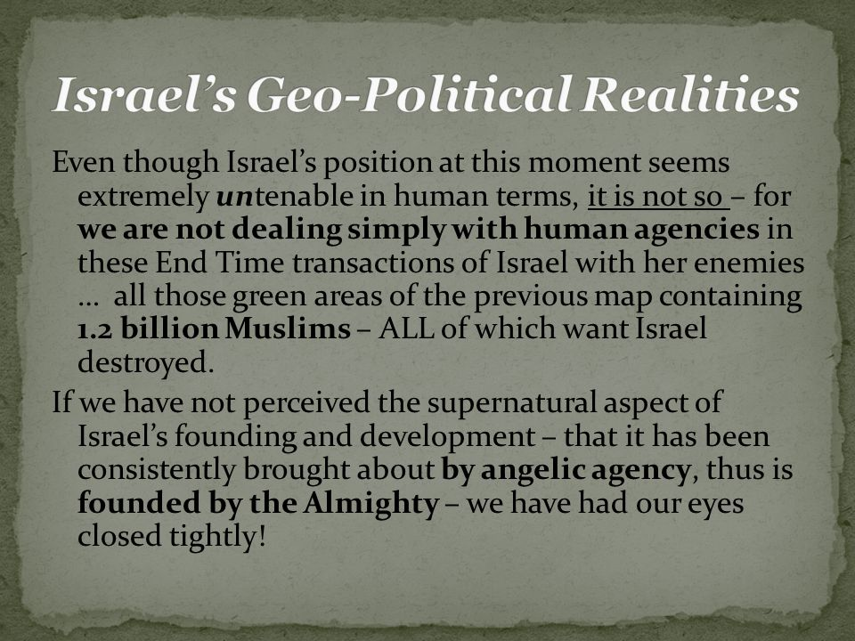 Even though Israel's position at this moment seems extremely untenable in human terms, it is not so – for we are not dealing simply with human agencies in these End Time transactions of Israel with her enemies … all those green areas of the previous map containing 1.2 billion Muslims – ALL of which want Israel destroyed.