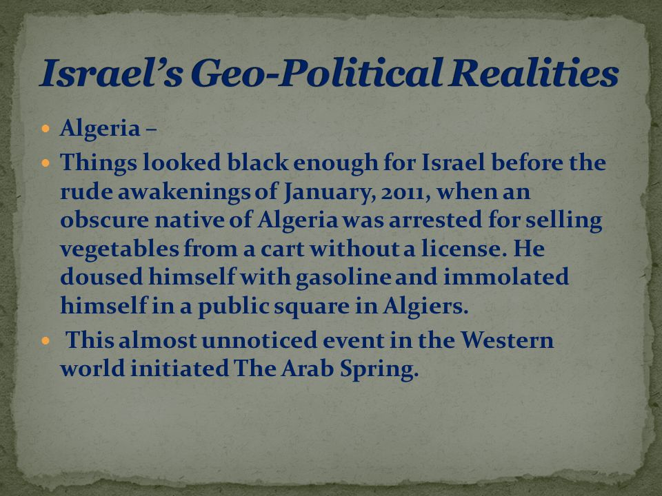 Algeria – Things looked black enough for Israel before the rude awakenings of January, 2011, when an obscure native of Algeria was arrested for selling vegetables from a cart without a license.