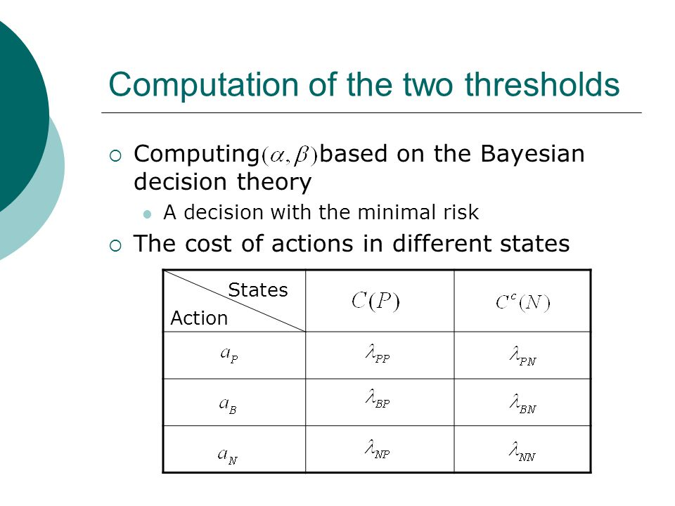 Computation of the two thresholds  Computing based on the Bayesian decision theory A decision with the minimal risk  The cost of actions in different states States Action
