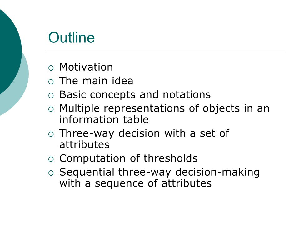 Outline  Motivation  The main idea  Basic concepts and notations  Multiple representations of objects in an information table  Three-way decision with a set of attributes  Computation of thresholds  Sequential three-way decision-making with a sequence of attributes