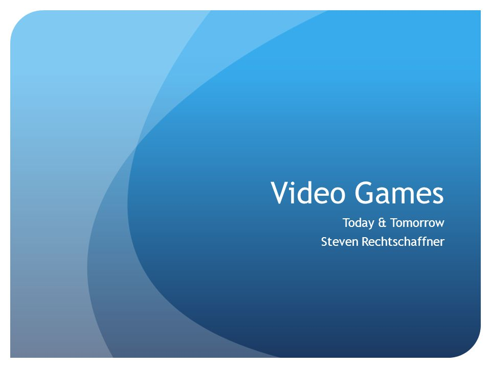 Video Games Today & Tomorrow Steven Rechtschaffner
