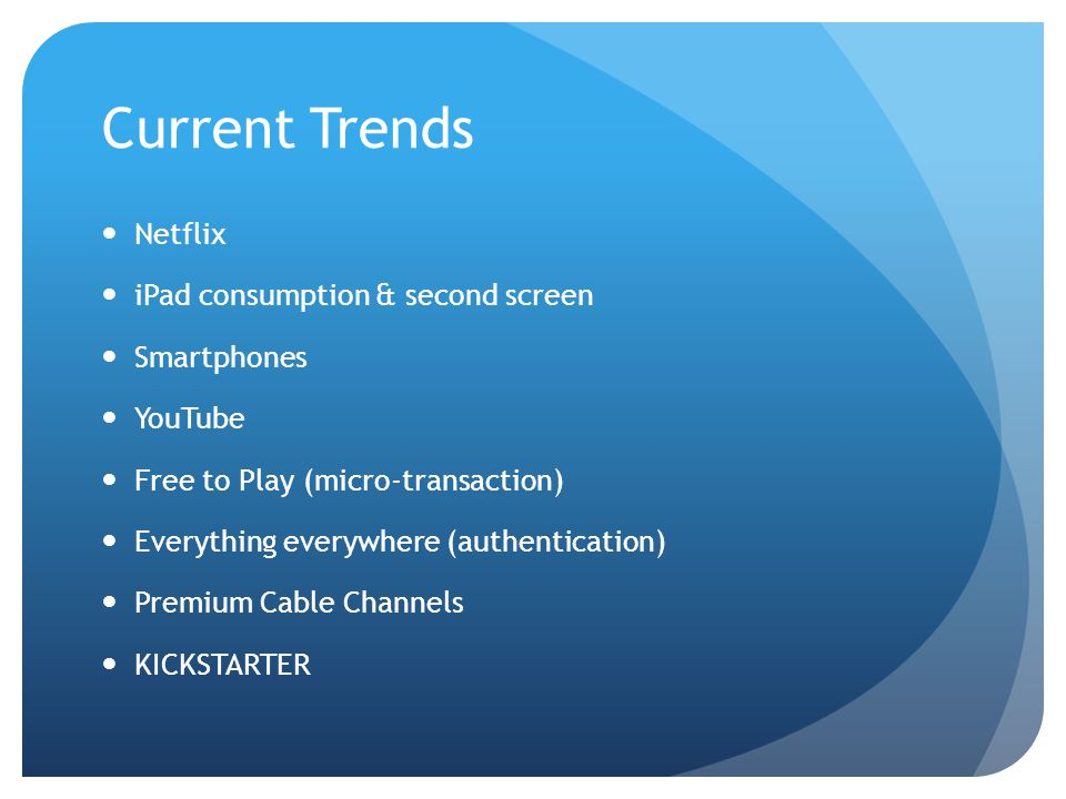 Current Trends Netflix iPad consumption & second screen Smartphones YouTube Free to Play (micro-transaction) Everything everywhere (authentication) Premium Cable Channels KICKSTARTER