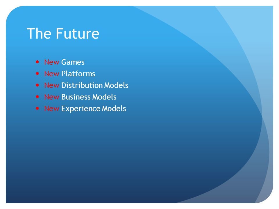 The Future New Games New Platforms New Distribution Models New Business Models New Experience Models