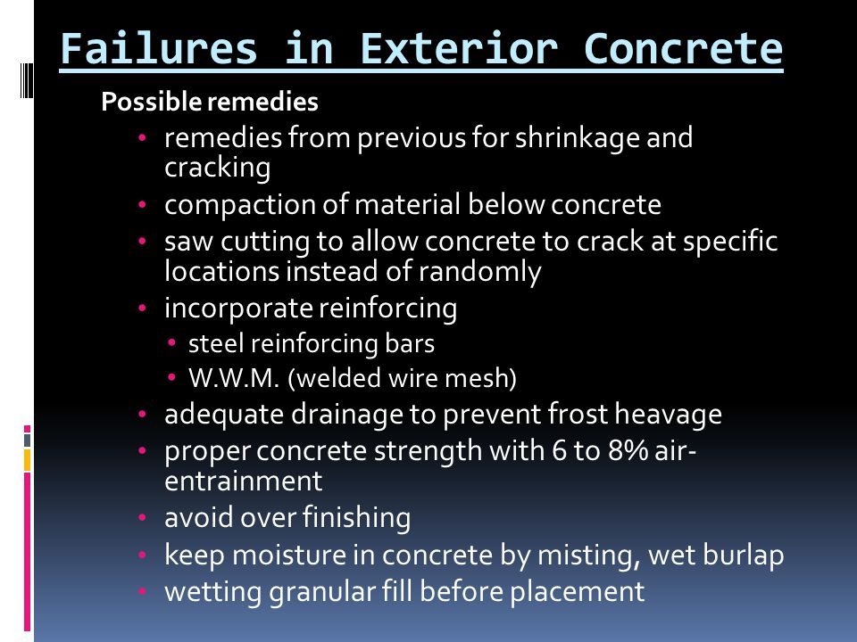 Failures in Exterior Concrete Possible remedies remedies from previous for shrinkage and cracking compaction of material below concrete saw cutting to allow concrete to crack at specific locations instead of randomly incorporate reinforcing steel reinforcing bars W.W.M.