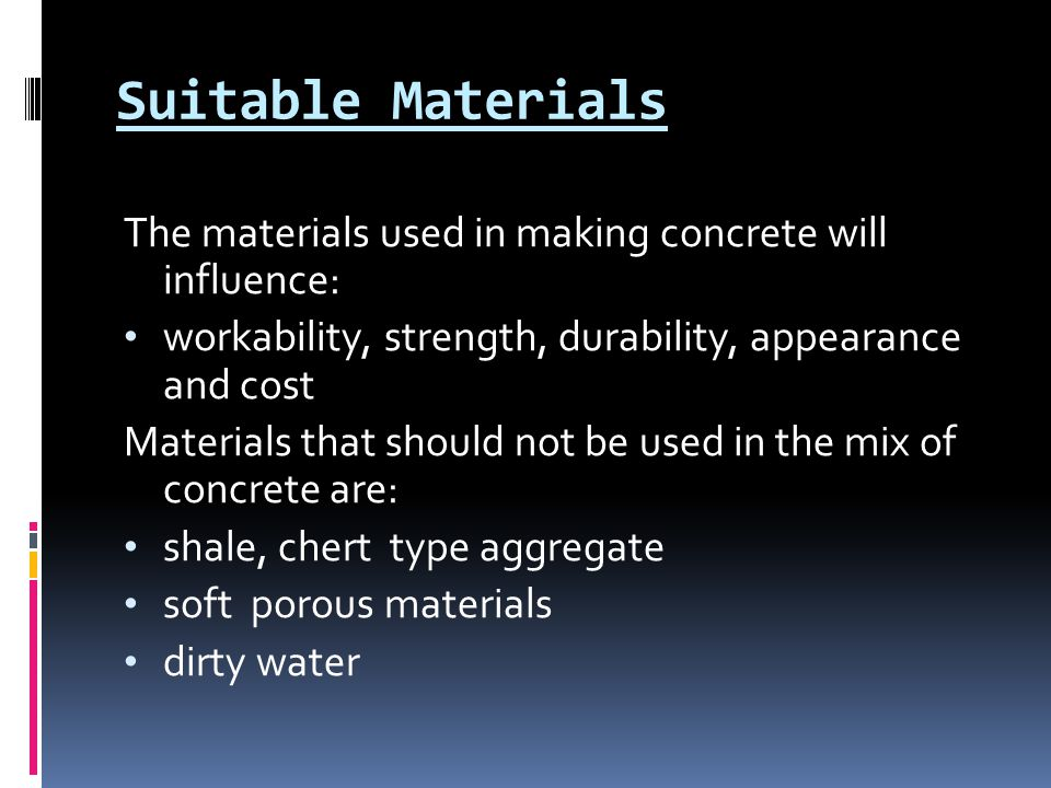 Suitable Materials The materials used in making concrete will influence: workability, strength, durability, appearance and cost Materials that should not be used in the mix of concrete are: shale, chert type aggregate soft porous materials dirty water