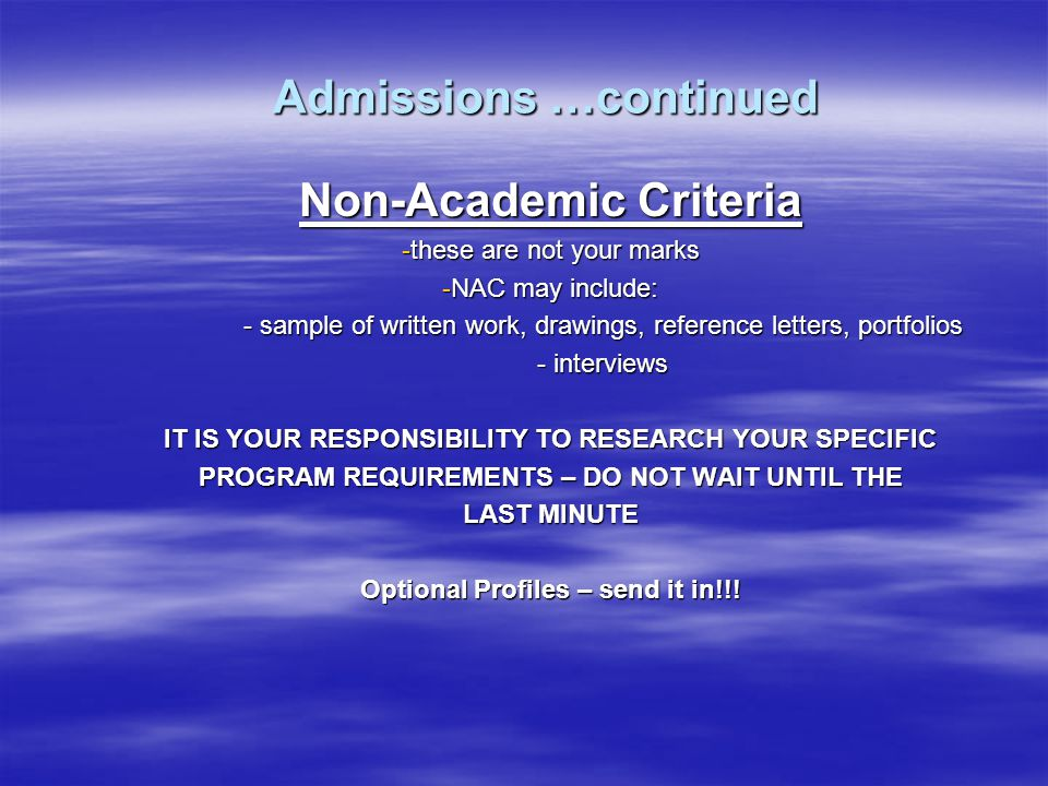Admissions …continued Non-Academic Criteria -these are not your marks -NAC may include: - sample of written work, drawings, reference letters, portfolios - interviews IT IS YOUR RESPONSIBILITY TO RESEARCH YOUR SPECIFIC PROGRAM REQUIREMENTS – DO NOT WAIT UNTIL THE LAST MINUTE Optional Profiles – send it in!!!