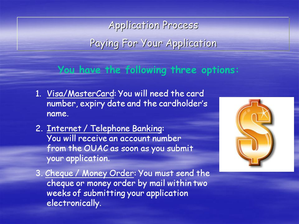 Application Process Paying For Your Application You have the following three options: 1.Visa/MasterCard: You will need the card number, expiry date and the cardholder's name.