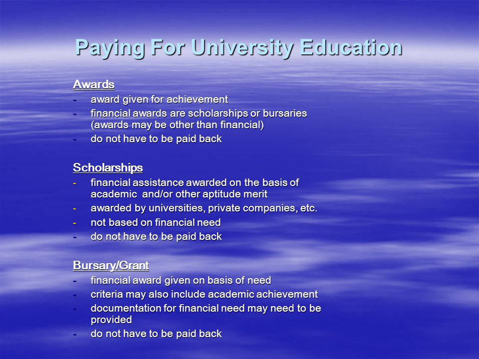 Paying For University Education Awards -award given for achievement -financial awards are scholarships or bursaries (awards may be other than financial) -do not have to be paid back Scholarships -financial assistance awarded on the basis of academic and/or other aptitude merit -awarded by universities, private companies, etc.