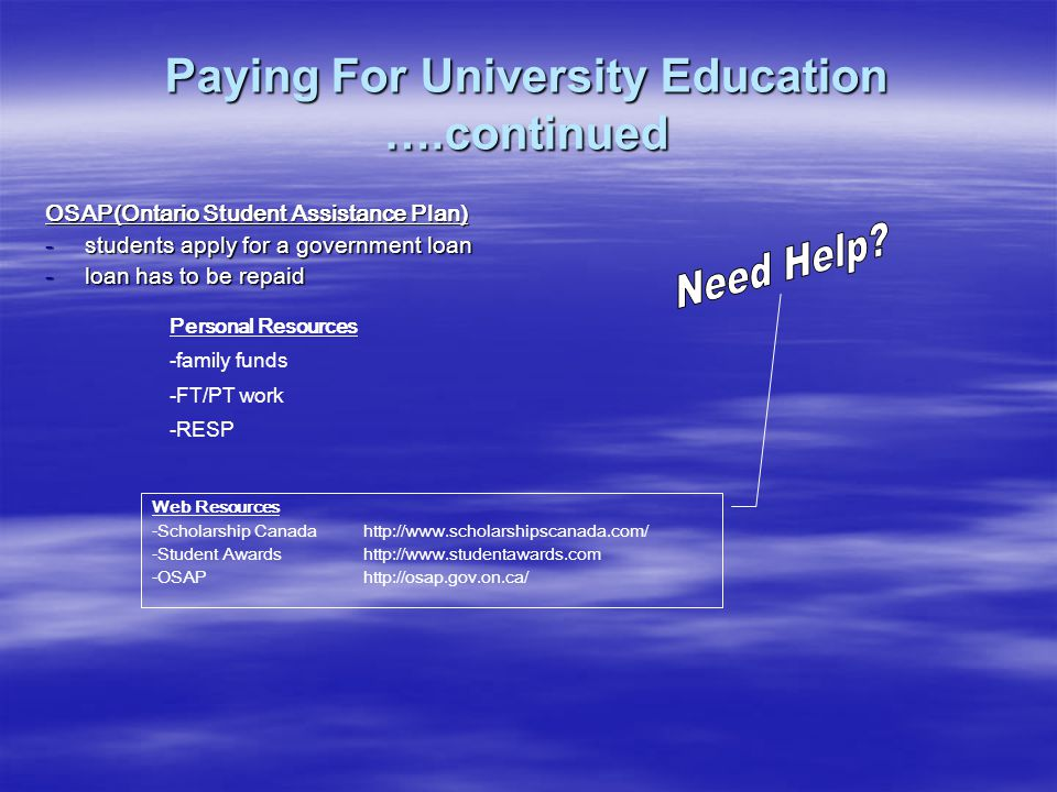 Paying For University Education ….continued OSAP(Ontario Student Assistance Plan) -students apply for a government loan -loan has to be repaid Personal Resources -family funds -FT/PT work -RESP Web Resources -Scholarship Canada http://www.scholarshipscanada.com/ -Student Awardshttp://www.studentawards.com -OSAP http://osap.gov.on.ca/