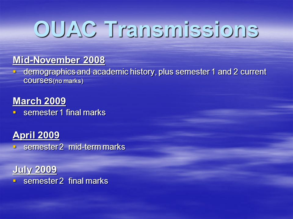 OUAC Transmissions Mid-November 2008  demographics and academic history, plus semester 1 and 2 current courses (no marks) March 2009  semester 1 final marks April 2009  semester 2 mid-term marks July 2009  semester 2 final marks