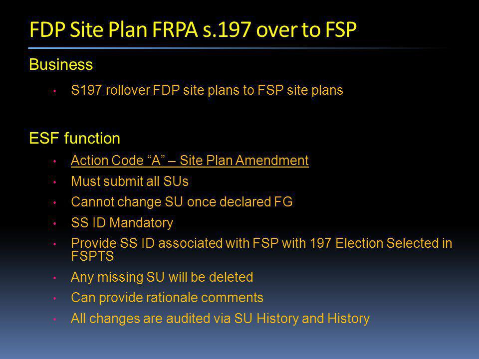 Business S197 rollover FDP site plans to FSP site plans ESF function Action Code A – Site Plan Amendment Must submit all SUs Cannot change SU once declared FG SS ID Mandatory Provide SS ID associated with FSP with 197 Election Selected in FSPTS Any missing SU will be deleted Can provide rationale comments All changes are audited via SU History and History FDP Site Plan FRPA s.197 over to FSP