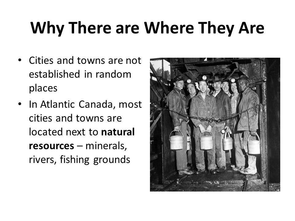 Why There are Where They Are Cities and towns are not established in random places In Atlantic Canada, most cities and towns are located next to natural resources – minerals, rivers, fishing grounds
