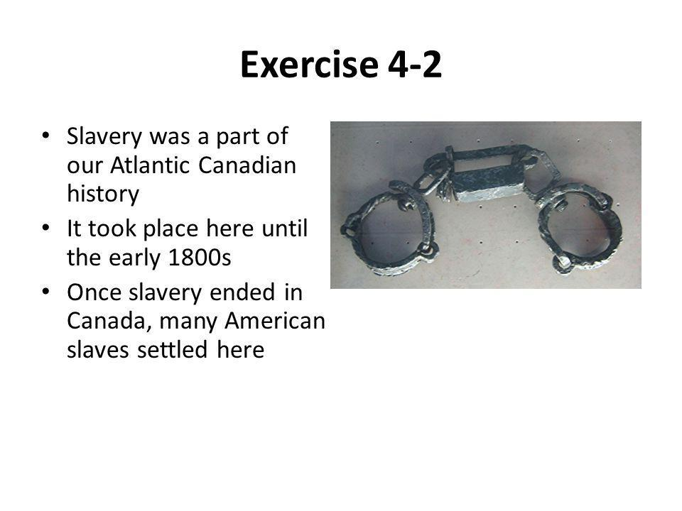 Exercise 4-2 Slavery was a part of our Atlantic Canadian history It took place here until the early 1800s Once slavery ended in Canada, many American slaves settled here