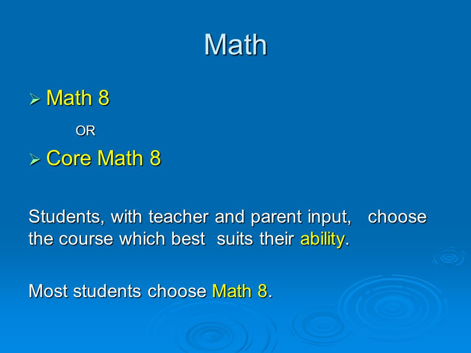  Math 8 OR  Core Math 8 Students, with teacher and parent input, choose the course which best suits their ability.