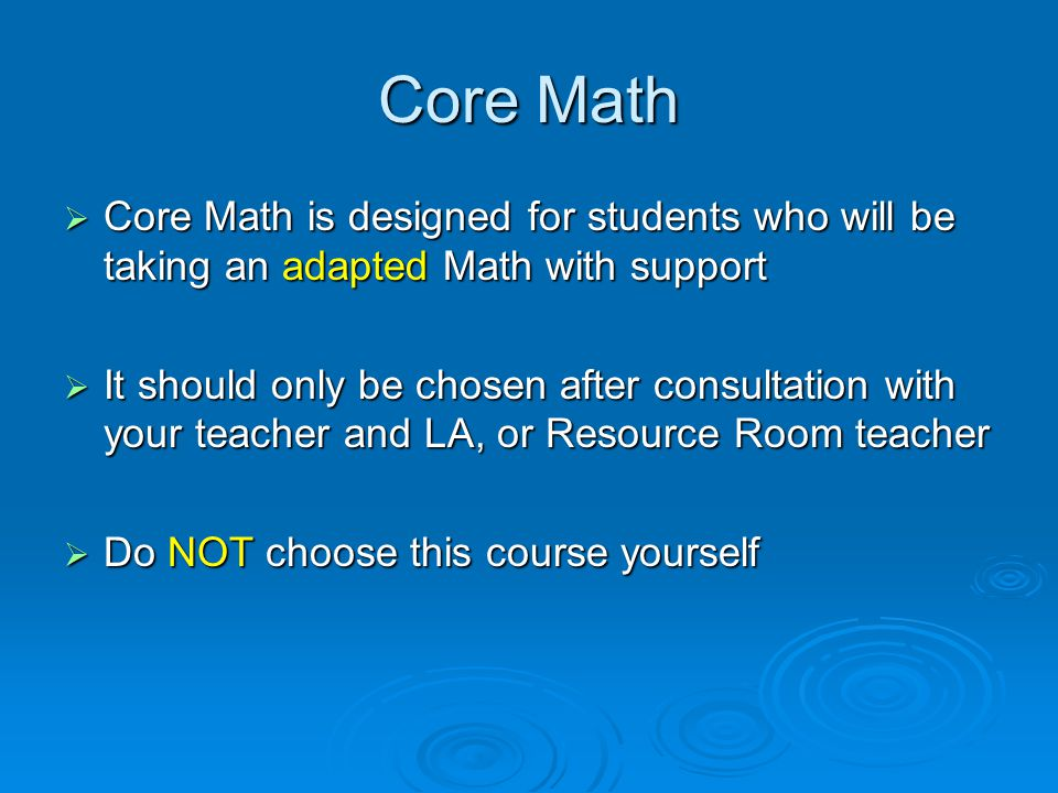 Core Math  Core Math is designed for students who will be taking an adapted Math with support  It should only be chosen after consultation with your teacher and LA, or Resource Room teacher  Do NOT choose this course yourself