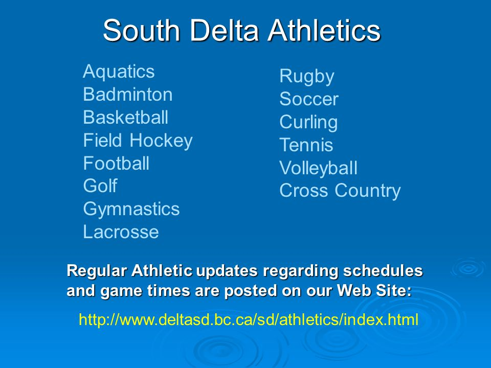 South Delta Athletics Aquatics Badminton Basketball Field Hockey Football Golf Gymnastics Lacrosse Rugby Soccer Curling Tennis Volleyball Cross Country Regular Athletic updates regarding schedules and game times are posted on our Web Site: http://www.deltasd.bc.ca/sd/athletics/index.html