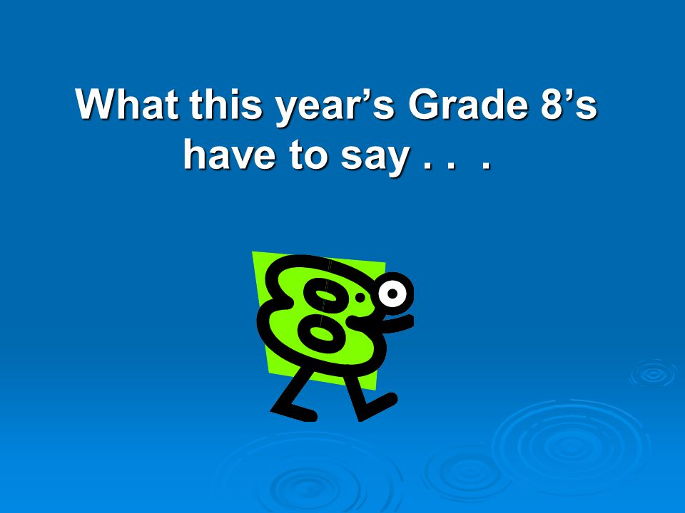 What this year's Grade 8's have to say...