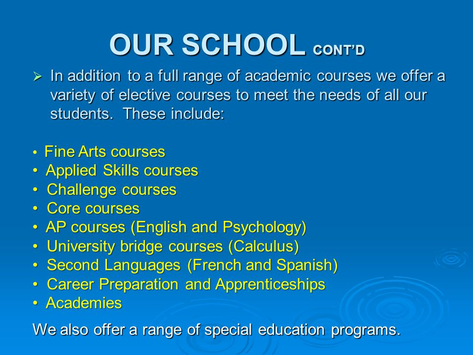 OUR SCHOOL CONT'D  In addition to a full range of academic courses we offer a variety of elective courses to meet the needs of all our students.