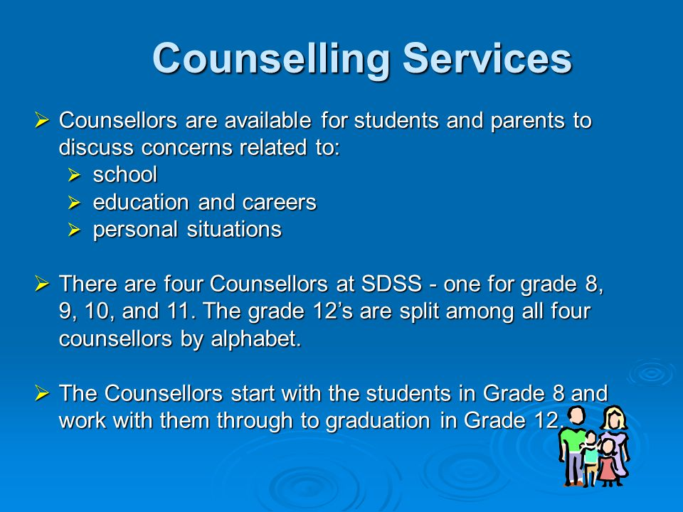 Counselling Services  Counsellors are available for students and parents to discuss concerns related to:  school  education and careers  personal situations  There are four Counsellors at SDSS - one for grade 8, 9, 10, and 11.