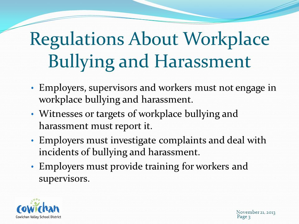 Regulations About Workplace Bullying and Harassment Employers, supervisors and workers must not engage in workplace bullying and harassment.