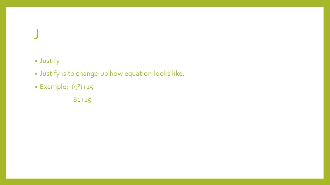 J Justify Justify is to change up how equation looks like. Example: (9²)+15 81+15