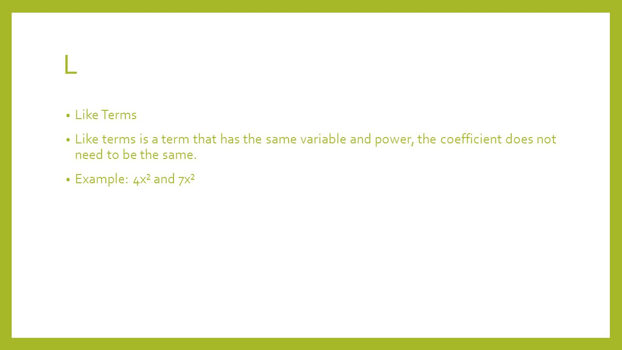 L Like Terms Like terms is a term that has the same variable and power, the coefficient does not need to be the same.