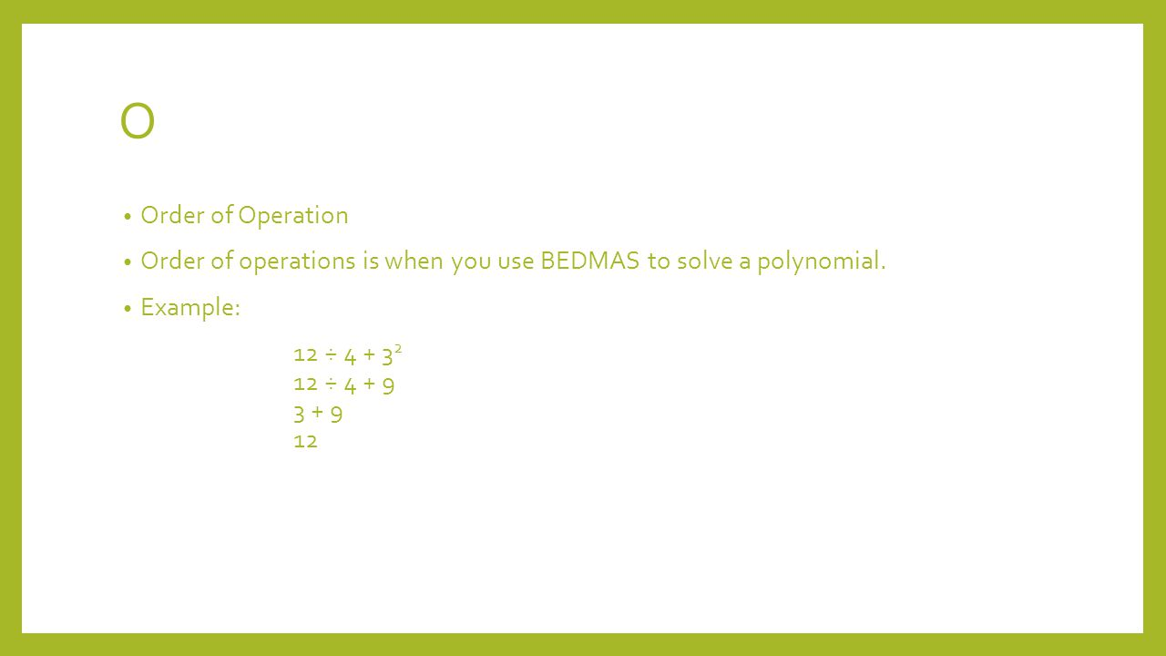 O Order of Operation Order of operations is when you use BEDMAS to solve a polynomial.
