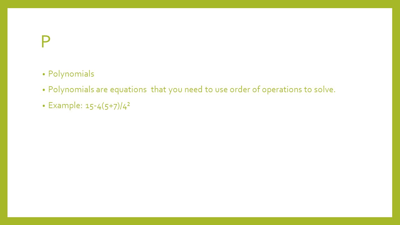 P Polynomials Polynomials are equations that you need to use order of operations to solve.