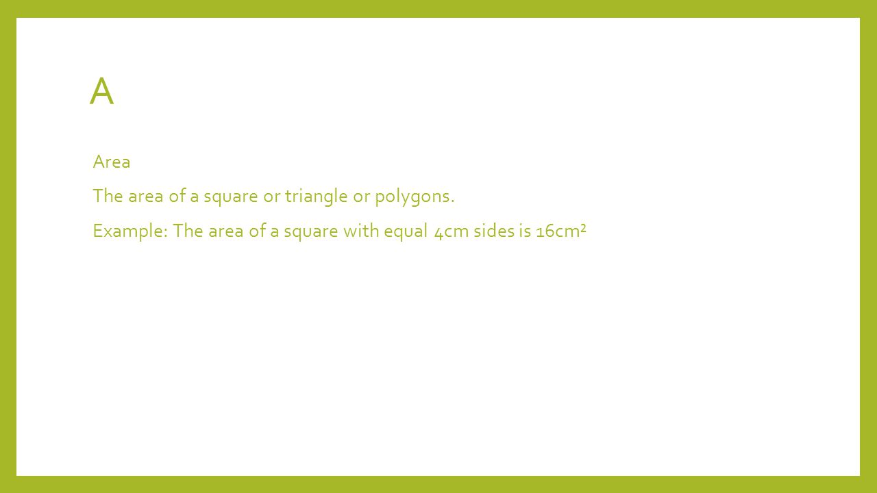 A Area The area of a square or triangle or polygons.