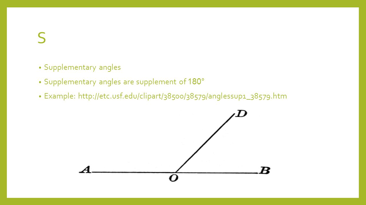 S Supplementary angles Supplementary angles are supplement of 180° Example: http://etc.usf.edu/clipart/38500/38579/anglessup1_38579.htm