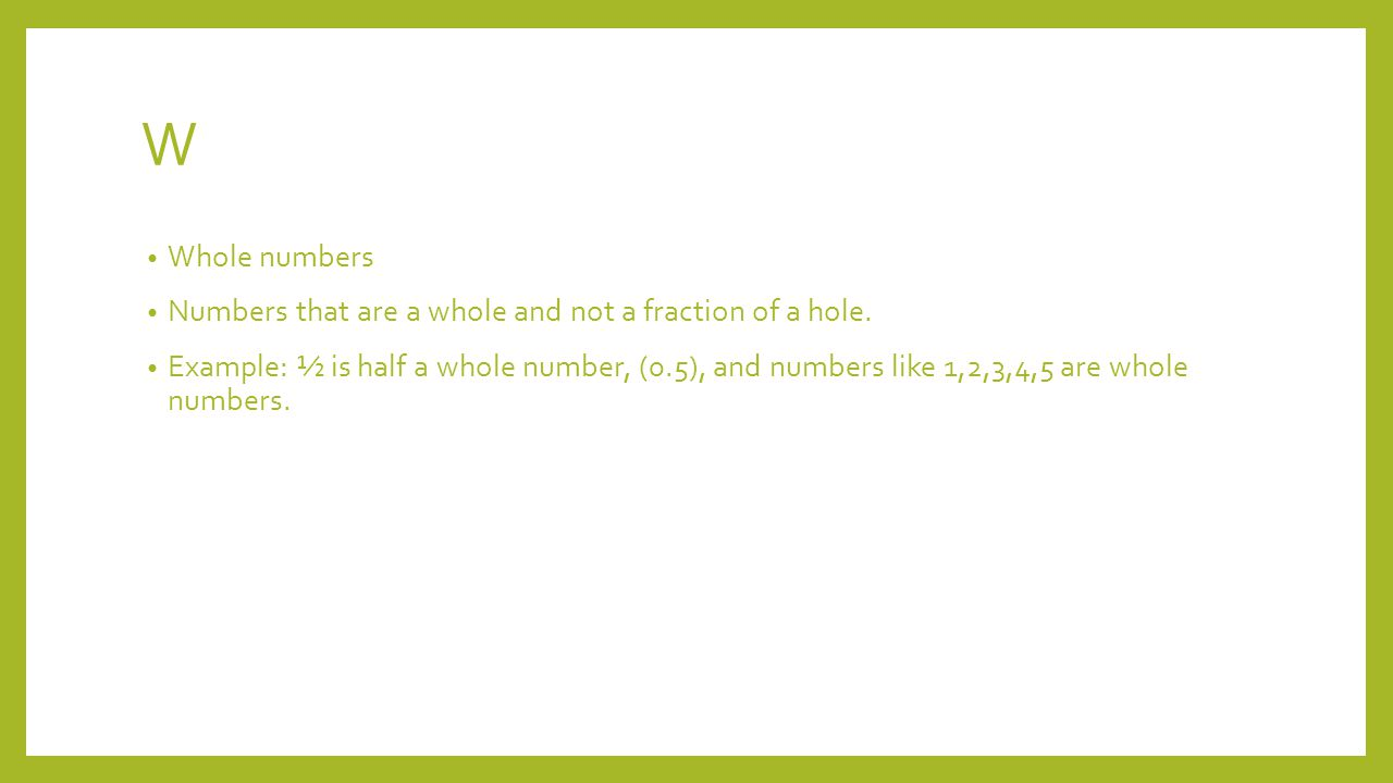 W Whole numbers Numbers that are a whole and not a fraction of a hole.
